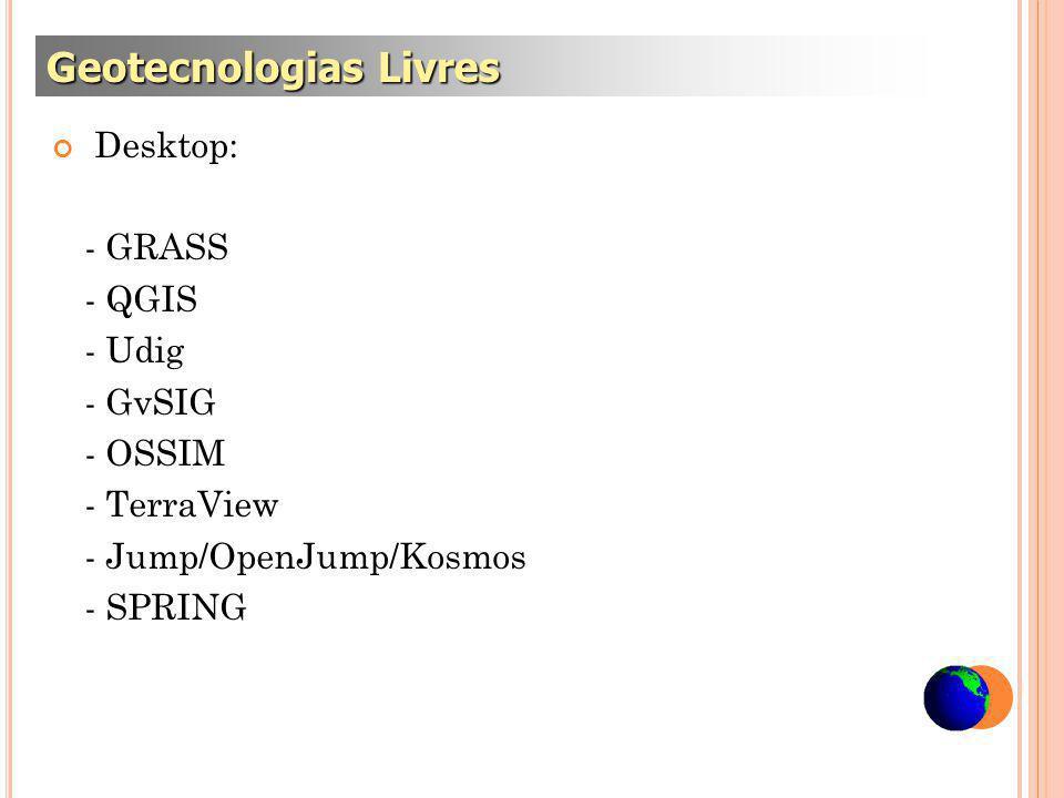 Desktop: - GRASS - QGIS - Udig - GvSIG - OSSIM - TerraView - Jump/OpenJump/Kosmos - SPRING Geotecnologias Livres