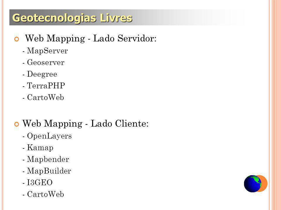 Web Mapping - Lado Servidor: - MapServer - Geoserver - Deegree - TerraPHP - CartoWeb Web Mapping - Lado Cliente: - OpenLayers - Kamap - Mapbender - MapBuilder - I3GEO - CartoWeb Geotecnologias Livres