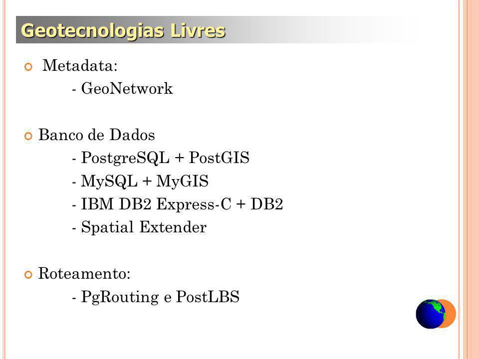 Metadata: - GeoNetwork Banco de Dados - PostgreSQL + PostGIS - MySQL + MyGIS - IBM DB2 Express-C + DB2 - Spatial Extender Roteamento: - PgRouting e PostLBS Geotecnologias Livres