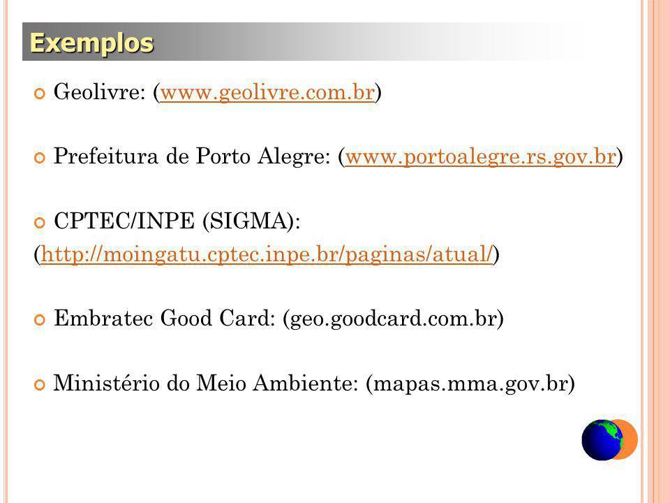 Geolivre: (www.geolivre.com.br)www.geolivre.com.br Prefeitura de Porto Alegre: (www.portoalegre.rs.gov.br)www.portoalegre.rs.gov.br CPTEC/INPE (SIGMA): (http://moingatu.cptec.inpe.br/paginas/atual/)http://moingatu.cptec.inpe.br/paginas/atual/ Embratec Good Card: (geo.goodcard.com.br) Ministério do Meio Ambiente: (mapas.mma.gov.br) Exemplos