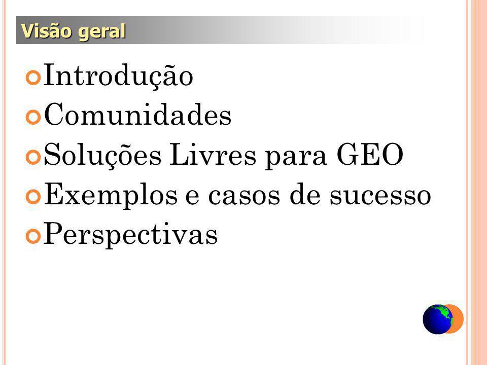 Introdução Comunidades Soluções Livres para GEO Exemplos e casos de sucesso Perspectivas Visão geral