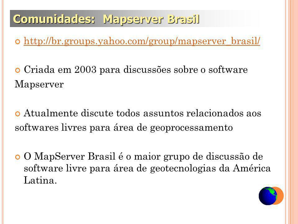 http://br.groups.yahoo.com/group/mapserver_brasil/ Criada em 2003 para discussões sobre o software Mapserver Atualmente discute todos assuntos relacionados aos softwares livres para área de geoprocessamento O MapServer Brasil é o maior grupo de discussão de software livre para área de geotecnologias da América Latina.