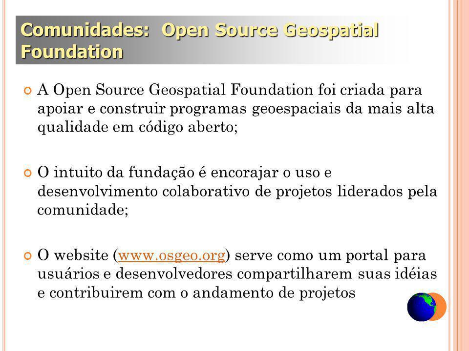 A Open Source Geospatial Foundation foi criada para apoiar e construir programas geoespaciais da mais alta qualidade em código aberto; O intuito da fundação é encorajar o uso e desenvolvimento colaborativo de projetos liderados pela comunidade; O website (www.osgeo.org) serve como um portal para usuários e desenvolvedores compartilharem suas idéias e contribuirem com o andamento de projetoswww.osgeo.org Comunidades: Open Source Geospatial Foundation