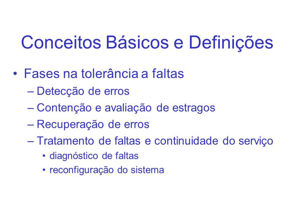Conceitos Básicos e Definições Fases na tolerância a faltas –Detecção de erros –Contenção e avaliação de estragos –Recuperação de erros –Tratamento de faltas e continuidade do serviço diagnóstico de faltas reconfiguração do sistema