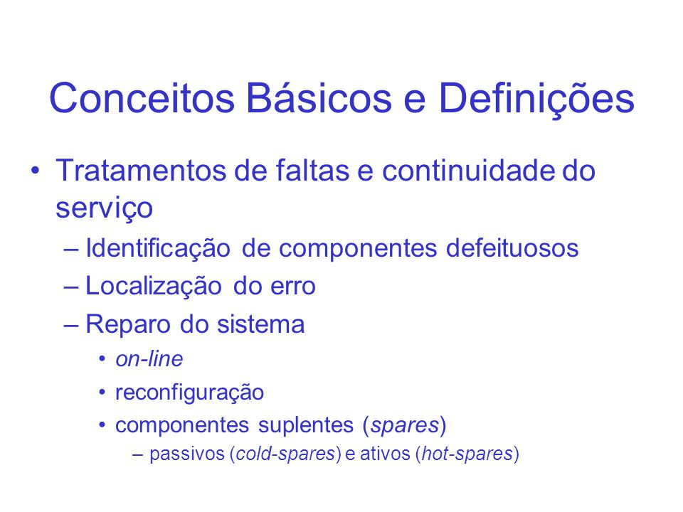Conceitos Básicos e Definições Tratamentos de faltas e continuidade do serviço –Identificação de componentes defeituosos –Localização do erro –Reparo do sistema on-line reconfiguração componentes suplentes (spares) –passivos (cold-spares) e ativos (hot-spares)