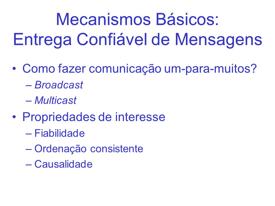 Mecanismos Básicos: Entrega Confiável de Mensagens Como fazer comunicação um-para-muitos? –Broadcast –Multicast Propriedades de interesse –Fiabilidade