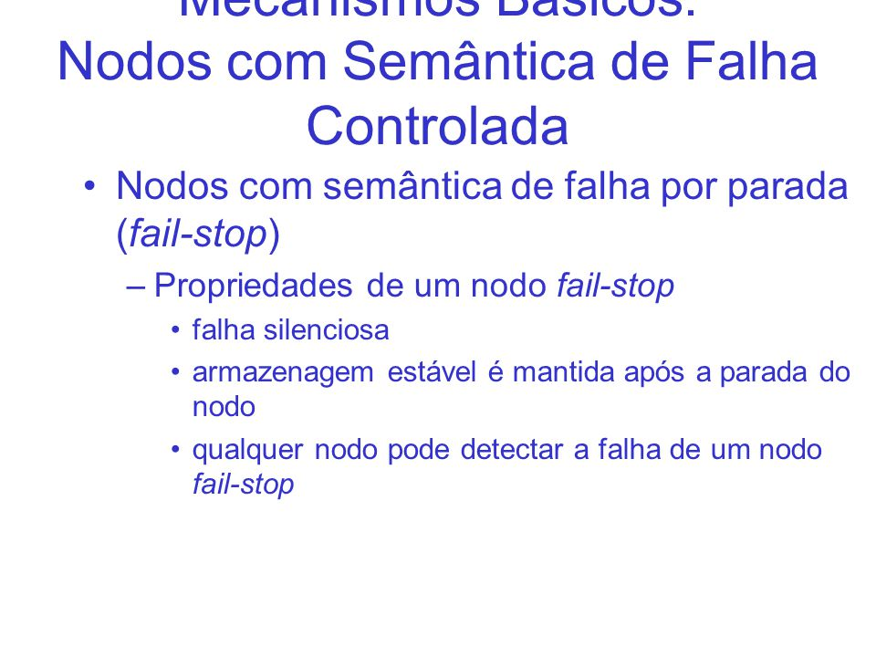 Mecanismos Básicos: Nodos com Semântica de Falha Controlada Nodos com semântica de falha por parada (fail-stop) –Propriedades de um nodo fail-stop fal