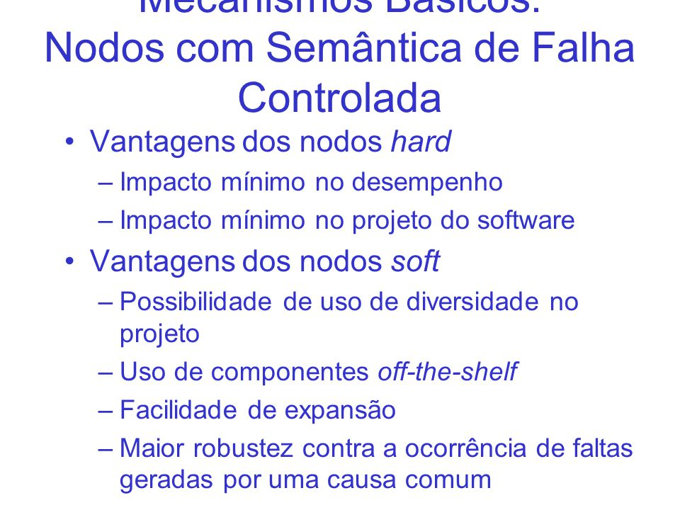 Mecanismos Básicos: Nodos com Semântica de Falha Controlada Vantagens dos nodos hard –Impacto mínimo no desempenho –Impacto mínimo no projeto do softw