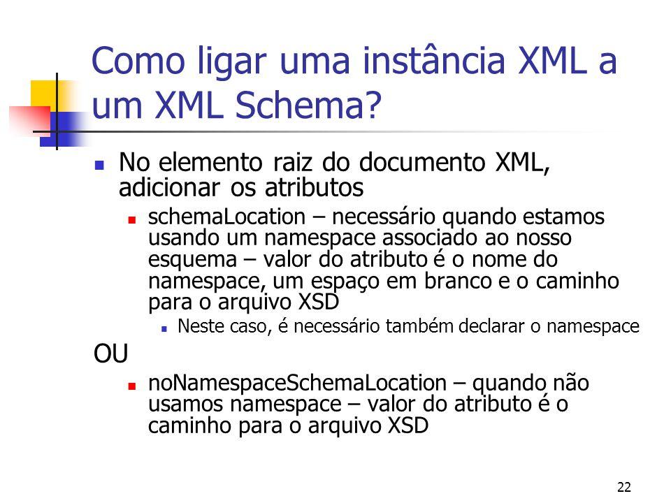 22 Como ligar uma instância XML a um XML Schema? No elemento raiz do documento XML, adicionar os atributos schemaLocation – necessário quando estamos