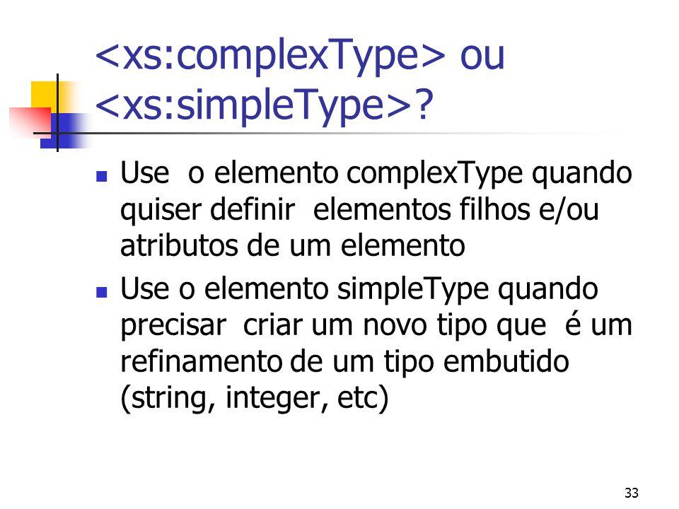 33 ou ? Use o elemento complexType quando quiser definir elementos filhos e/ou atributos de um elemento Use o elemento simpleType quando precisar cria