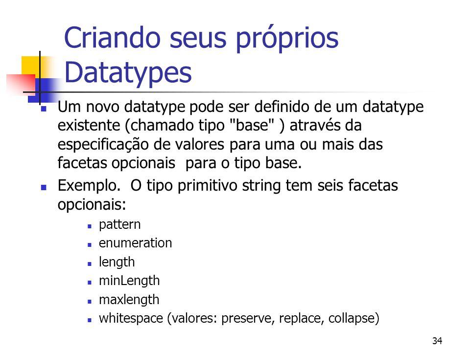 34 Criando seus próprios Datatypes Um novo datatype pode ser definido de um datatype existente (chamado tipo base ) através da especificação de valores para uma ou mais das facetas opcionais para o tipo base.