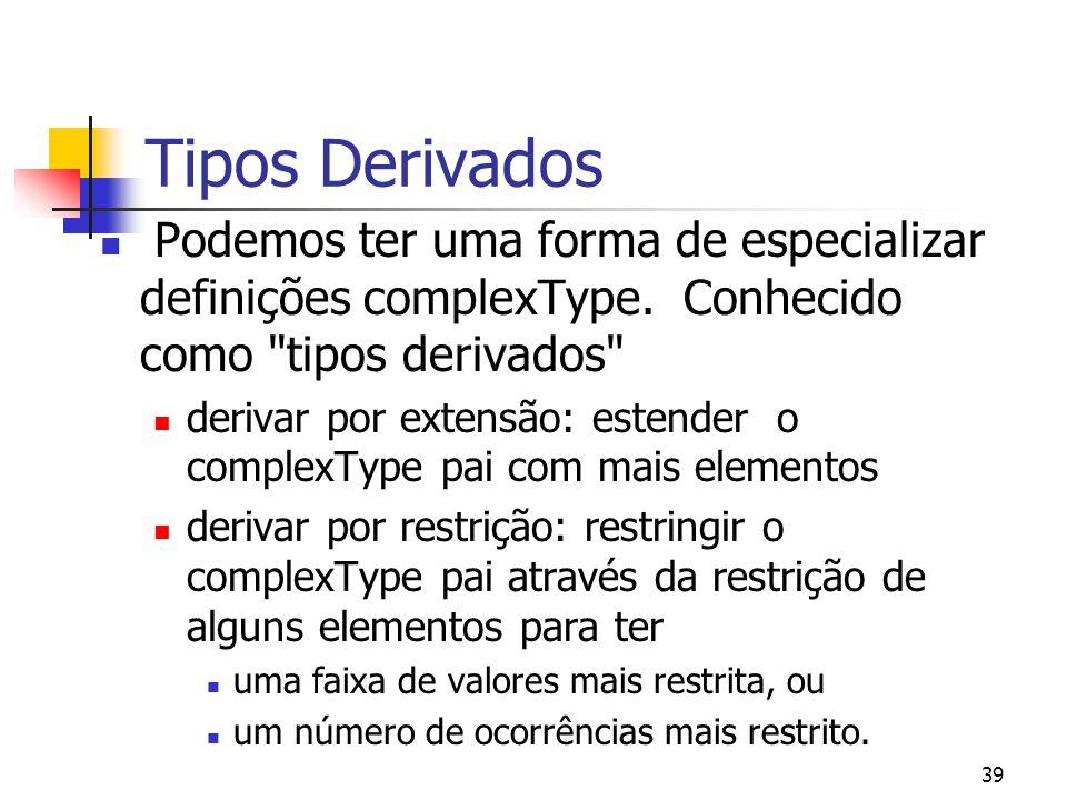 39 Tipos Derivados Podemos ter uma forma de especializar definições complexType. Conhecido como