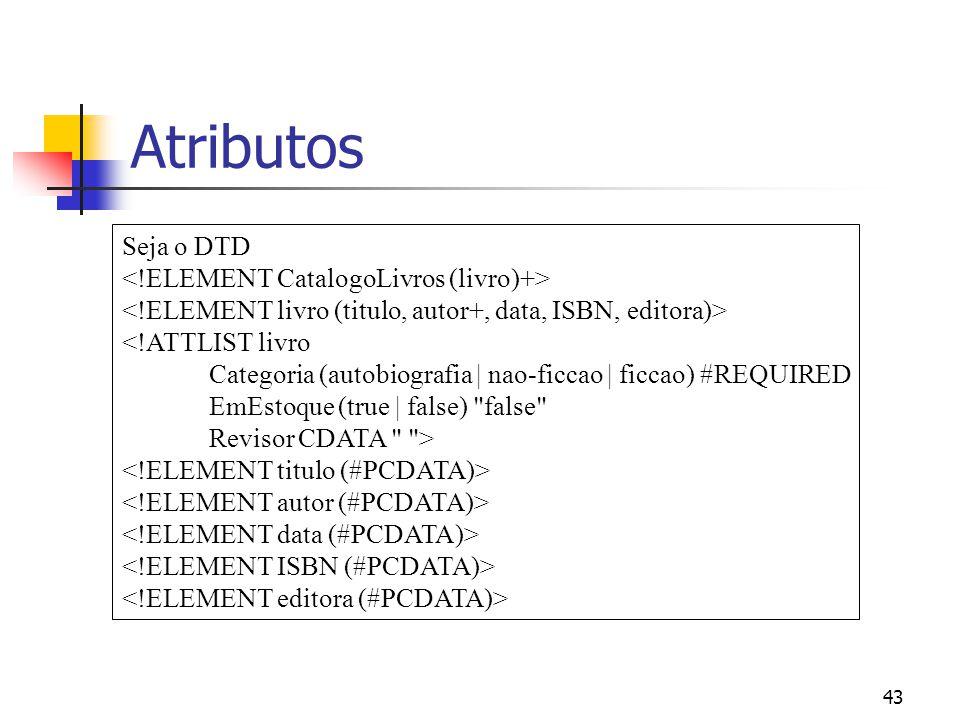 43 Atributos Seja o DTD <!ATTLIST livro Categoria (autobiografia | nao-ficcao | ficcao) #REQUIRED EmEstoque (true | false) false Revisor CDATA >