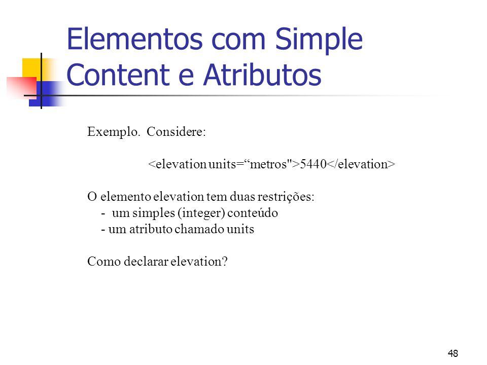 48 Elementos com Simple Content e Atributos Exemplo. Considere: 5440 O elemento elevation tem duas restrições: - um simples (integer) conteúdo - um at