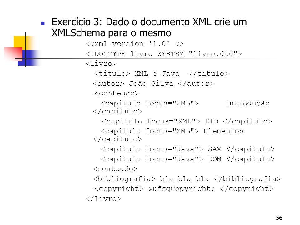 56 Exercício 3: Dado o documento XML crie um XMLSchema para o mesmo XML e Java João Silva Introdução DTD Elementos SAX DOM bla bla bla &ufcgCopyright;