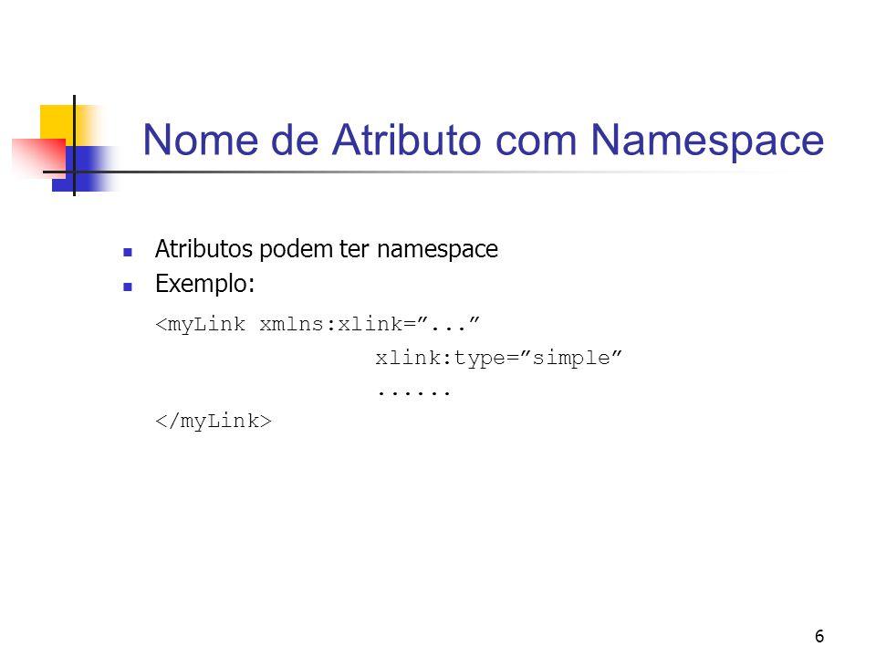 6 Nome de Atributo com Namespace Atributos podem ter namespace Exemplo: <myLink xmlns:xlink=... xlink:type=simple......