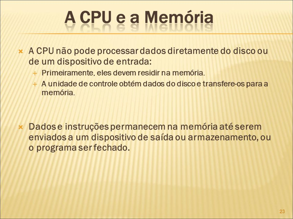 A CPU não pode processar dados diretamente do disco ou de um dispositivo de entrada: Primeiramente, eles devem residir na memória.