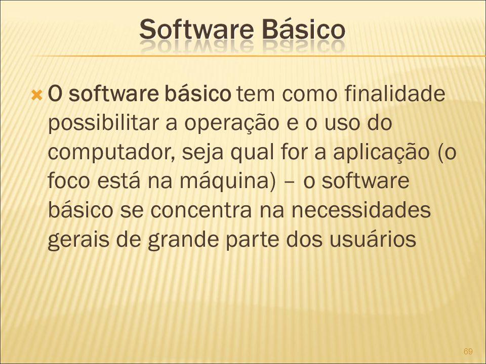 O software básico tem como finalidade possibilitar a operação e o uso do computador, seja qual for a aplicação (o foco está na máquina) – o software básico se concentra na necessidades gerais de grande parte dos usuários 69