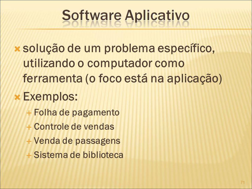 solução de um problema específico, utilizando o computador como ferramenta (o foco está na aplicação) Exemplos: Folha de pagamento Controle de vendas Venda de passagens Sistema de biblioteca 71