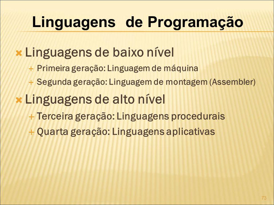Linguagens de Programação Linguagens de baixo nível Primeira geração: Linguagem de máquina Segunda geração: Linguagem de montagem (Assembler) Linguagens de alto nível Terceira geração: Linguagens procedurais Quarta geração: Linguagens aplicativas 73