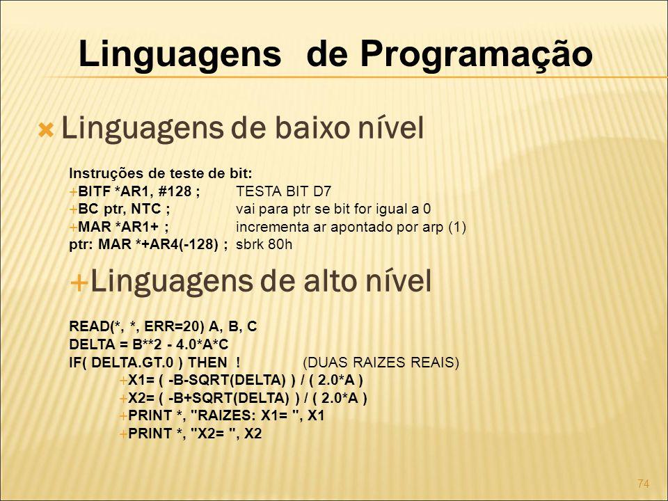 Linguagens de Programação Linguagens de baixo nível Instruções de teste de bit: BITF *AR1, #128 ;TESTA BIT D7 BC ptr, NTC ;vai para ptr se bit for igual a 0 MAR *AR1+ ;incrementa ar apontado por arp (1) ptr: MAR *+AR4(-128) ;sbrk 80h Linguagens de alto nível READ(*, *, ERR=20) A, B, C DELTA = B**2 - 4.0*A*C IF( DELTA.GT.0 ) THEN .
