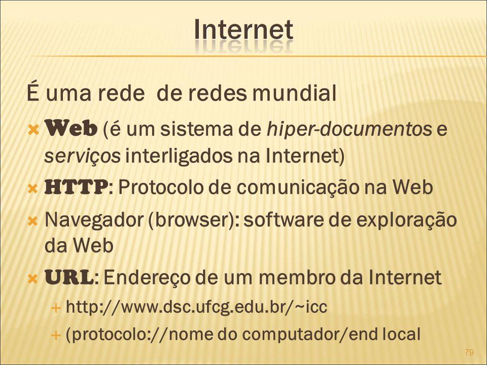 É uma rede de redes mundial Web (é um sistema de hiper-documentos e serviços interligados na Internet) HTTP : Protocolo de comunicação na Web Navegador (browser): software de exploração da Web URL : Endereço de um membro da Internet http://www.dsc.ufcg.edu.br/~icc (protocolo://nome do computador/end local 79