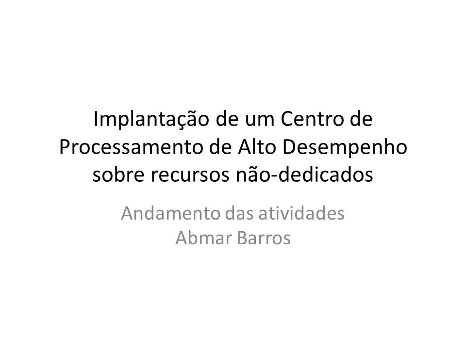 Implantação de um Centro de Processamento de Alto Desempenho sobre recursos não-dedicados Andamento das atividades Abmar Barros