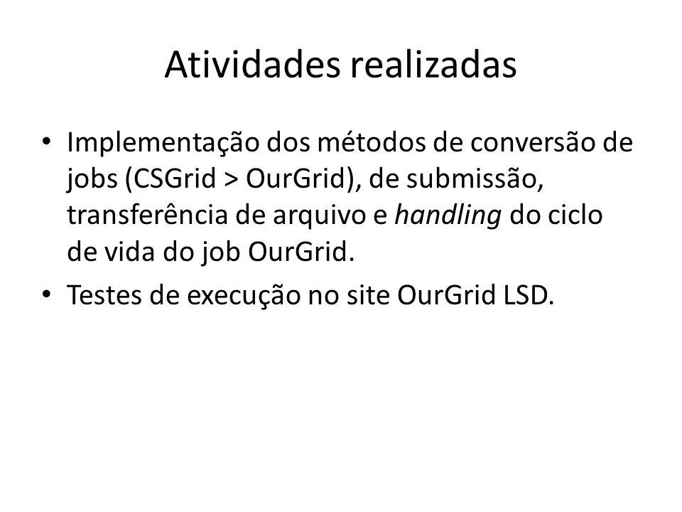 Atividades realizadas Implementação dos métodos de conversão de jobs (CSGrid > OurGrid), de submissão, transferência de arquivo e handling do ciclo de vida do job OurGrid.