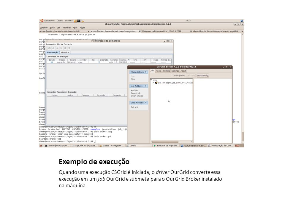 Exemplo de execução Quando uma execução CSGrid é iniciada, o driver OurGrid converte essa execução em um job OurGrid e submete para o OurGrid Broker instalado na máquina.