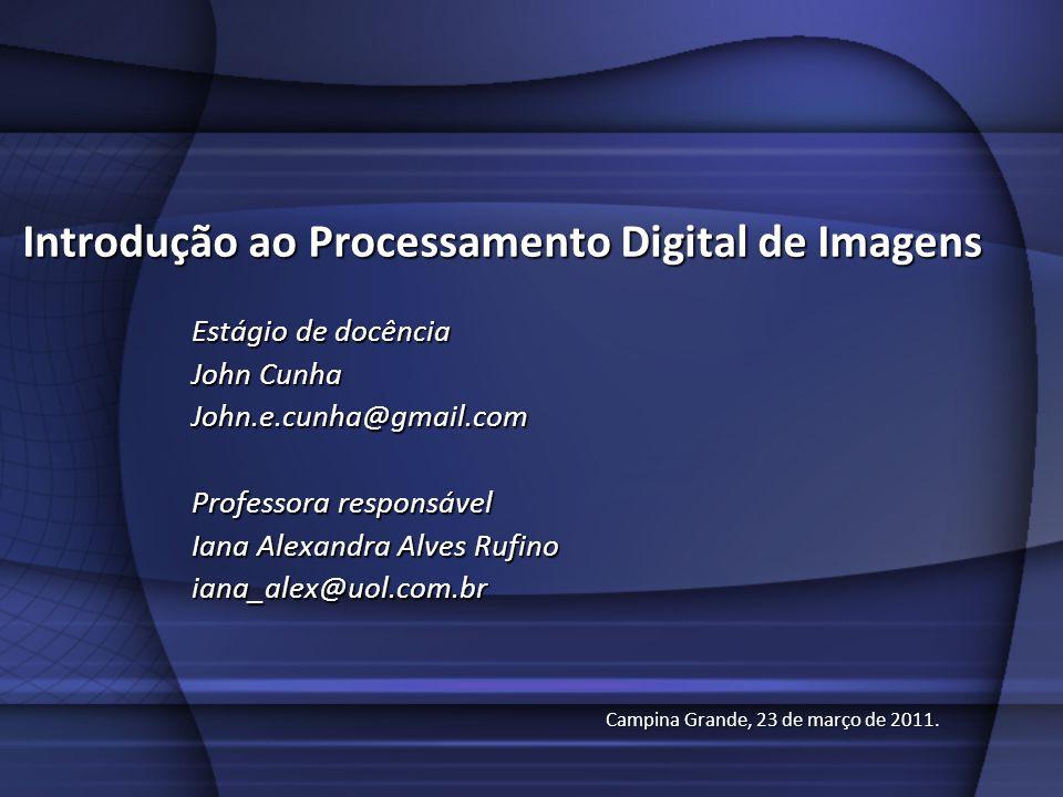 Introdução ao Processamento Digital de Imagens Estágio de docência John Cunha John.e.cunha@gmail.com Professora responsável Iana Alexandra Alves Rufino iana_alex@uol.com.br Campina Grande, 23 de março de 2011.