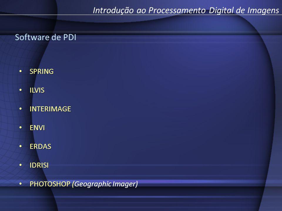 Introdução ao Processamento Digital de Imagens Software de PDI SPRING SPRING ILVIS ILVIS INTERIMAGE INTERIMAGE ENVI ENVI ERDAS ERDAS IDRISI IDRISI PHOTOSHOP ( PHOTOSHOP (Geographic Imager)