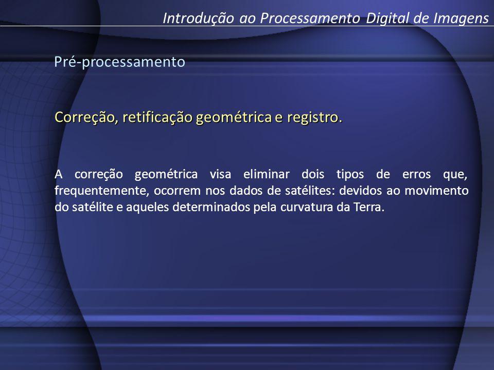 Pré-processamento Introdução ao Processamento Digital de Imagens Correção, retificação geométrica e registro. A correção geométrica visa eliminar dois