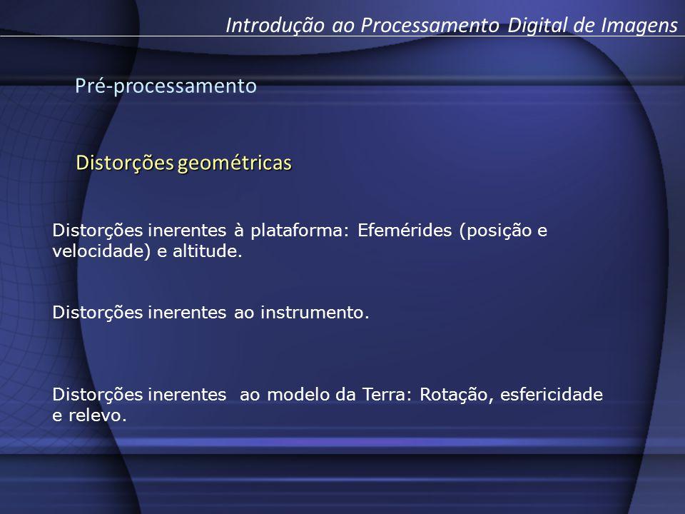 Pré-processamento Introdução ao Processamento Digital de Imagens Distorções geométricas Distorções inerentes à plataforma: Efemérides (posição e velocidade) e altitude.
