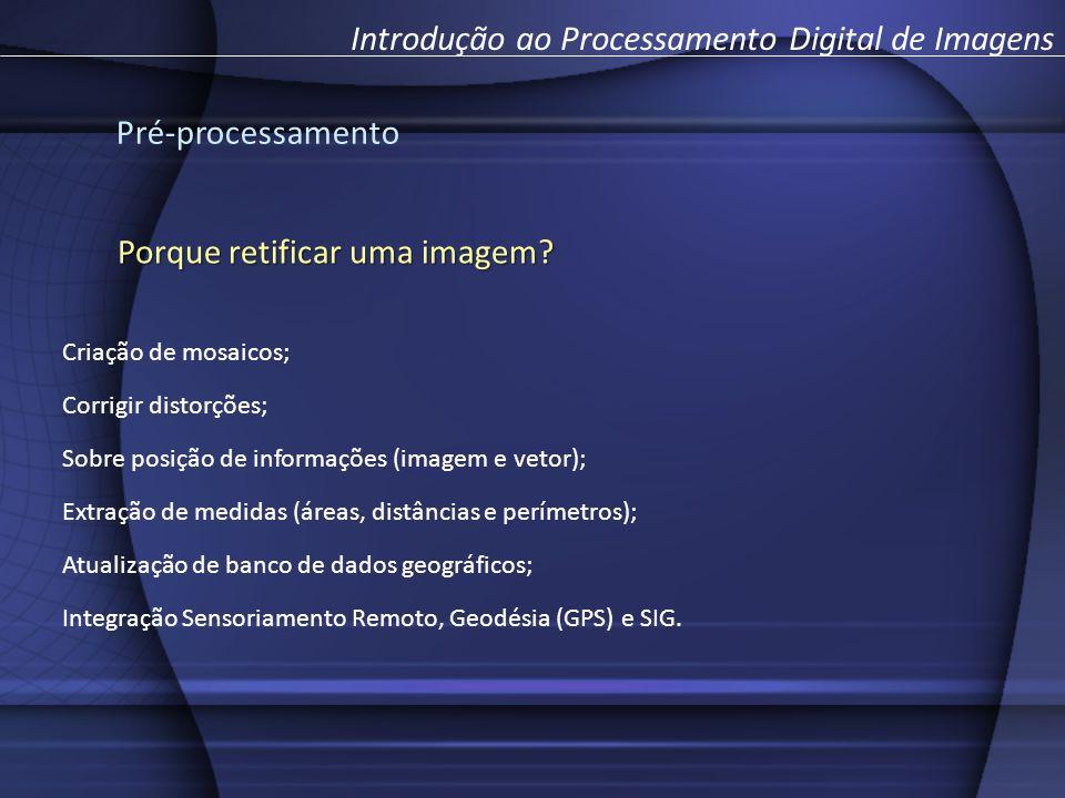 Pré-processamento Introdução ao Processamento Digital de Imagens Porque retificar uma imagem? Criação de mosaicos; Corrigir distorções; Sobre posição