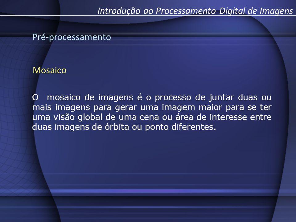 Pré-processamento Introdução ao Processamento Digital de ImagensMosaico O mosaico de imagens é o processo de juntar duas ou mais imagens para gerar uma imagem maior para se ter uma visão global de uma cena ou área de interesse entre duas imagens de órbita ou ponto diferentes.