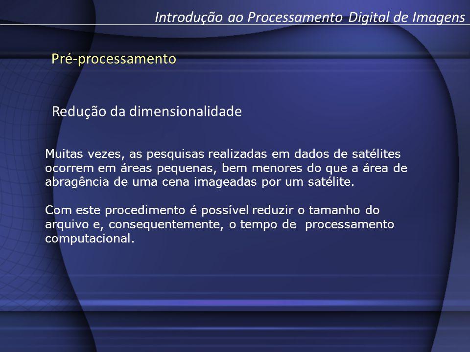 Pré-processamento Introdução ao Processamento Digital de Imagens Redução da dimensionalidade Muitas vezes, as pesquisas realizadas em dados de satélites ocorrem em áreas pequenas, bem menores do que a área de abragência de uma cena imageadas por um satélite.