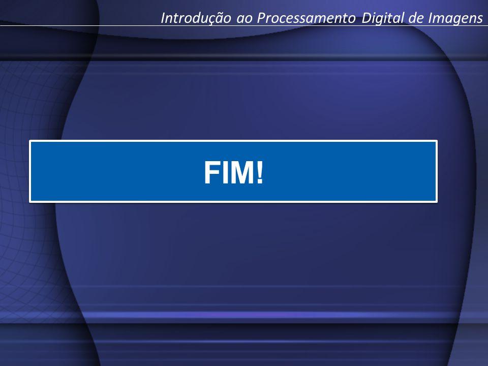FIM! Introdução ao Processamento Digital de Imagens