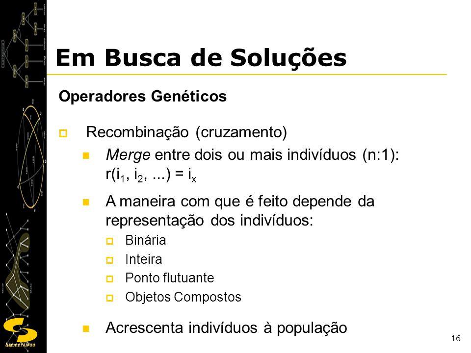 DSC/CCT/UFCG 16 Em Busca de Soluções Operadores Genéticos Recombinação (cruzamento) Merge entre dois ou mais indivíduos (n:1): r(i 1, i 2,...) = i x A