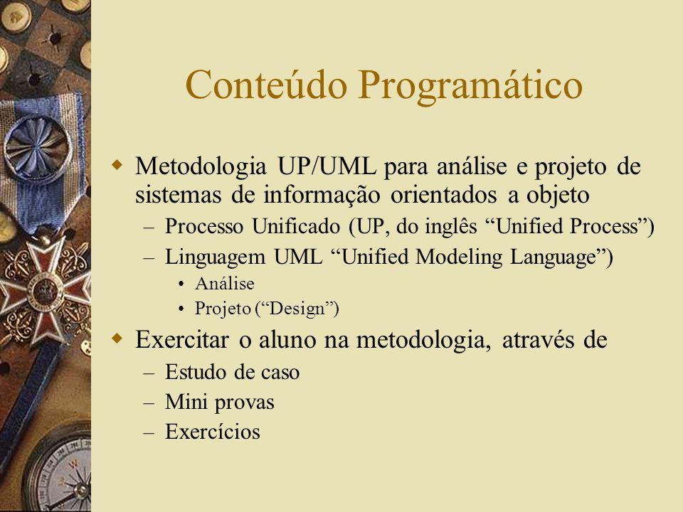 Conteúdo Programático Metodologia UP/UML para análise e projeto de sistemas de informação orientados a objeto – Processo Unificado (UP, do inglês Unified Process) – Linguagem UML Unified Modeling Language) Análise Projeto (Design) Exercitar o aluno na metodologia, através de – Estudo de caso – Mini provas – Exercícios