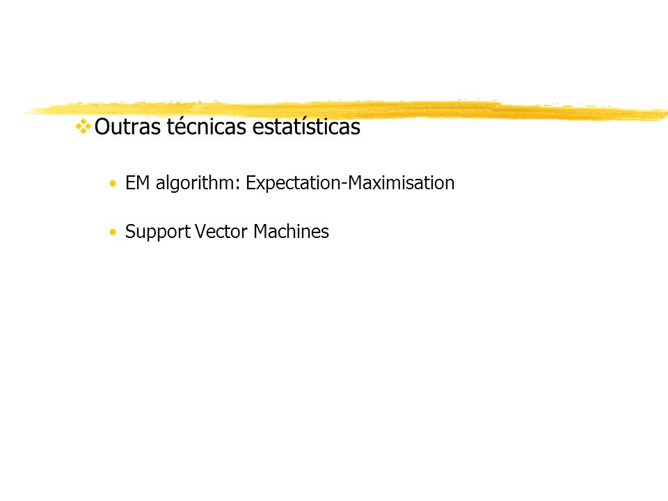 vOutras técnicas estatísticas EM algorithm: Expectation-Maximisation Support Vector Machines