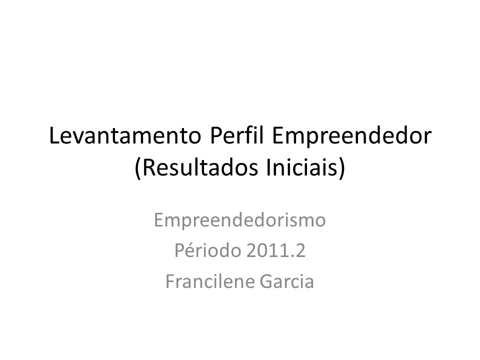 Levantamento Perfil Empreendedor (Resultados Iniciais) Empreendedorismo Périodo 2011.2 Francilene Garcia