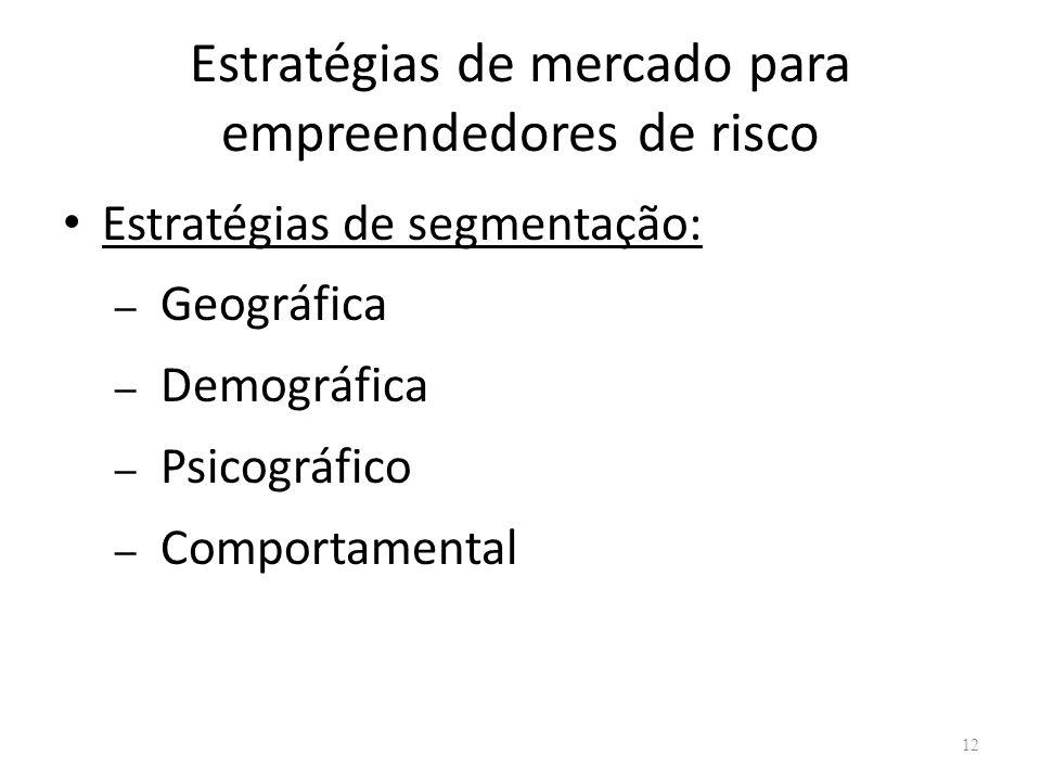 Estratégias de mercado para empreendedores de risco Estratégias de segmentação: – Geográfica – Demográfica – Psicográfico – Comportamental 12