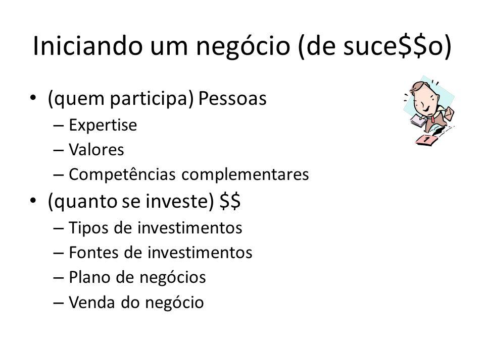 Iniciando um negócio (de suce$$o) (quem participa) Pessoas – Expertise – Valores – Competências complementares (quanto se investe) $$ – Tipos de investimentos – Fontes de investimentos – Plano de negócios – Venda do negócio