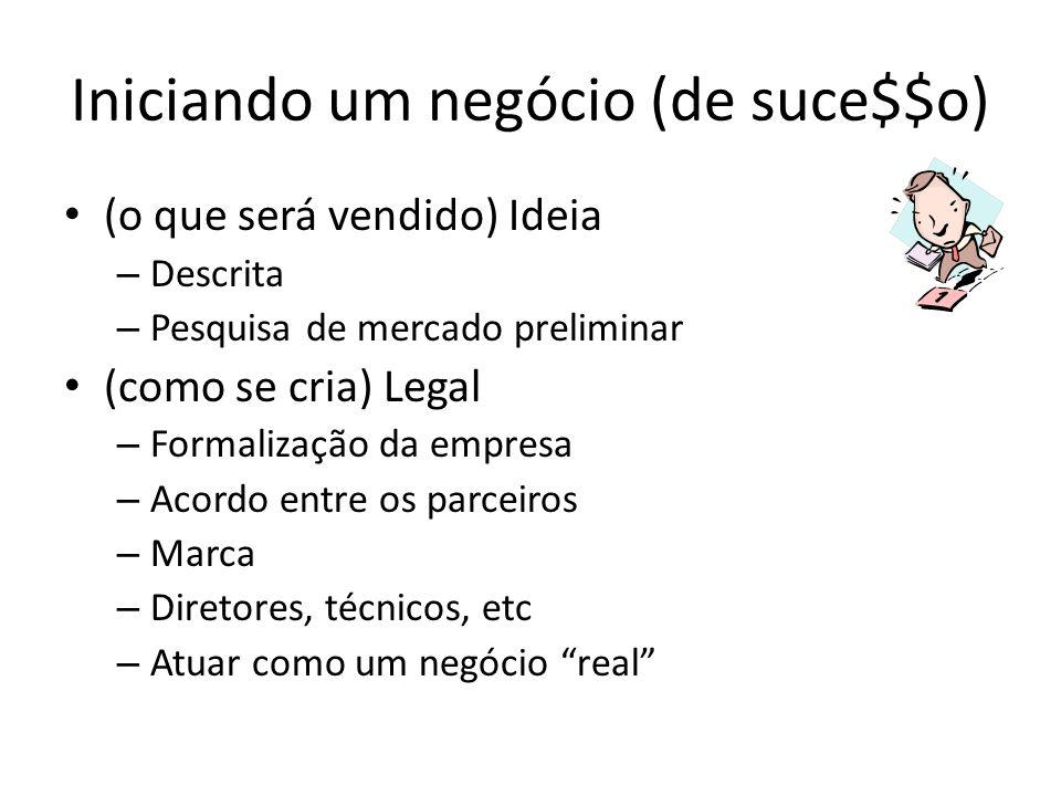 Iniciando um negócio (de suce$$o) (o que será vendido) Ideia – Descrita – Pesquisa de mercado preliminar (como se cria) Legal – Formalização da empresa – Acordo entre os parceiros – Marca – Diretores, técnicos, etc – Atuar como um negócio real