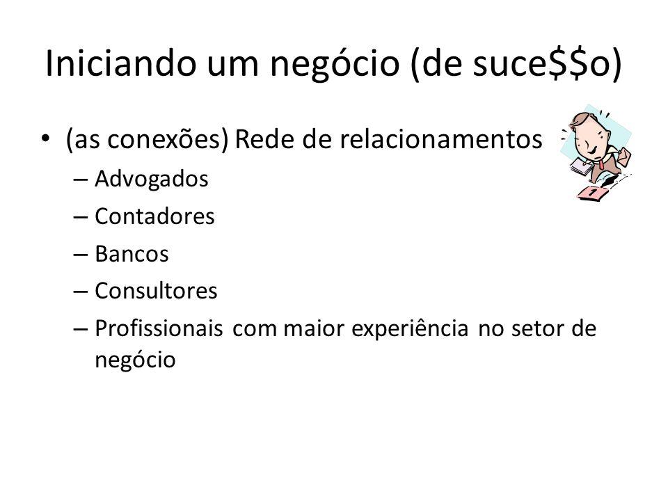 Iniciando um negócio (de suce$$o) (as conexões) Rede de relacionamentos – Advogados – Contadores – Bancos – Consultores – Profissionais com maior experiência no setor de negócio