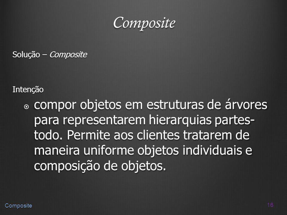 16 Composite Composite Solução – Composite Intenção compor objetos em estruturas de árvores para representarem hierarquias partes- todo. Permite aos c