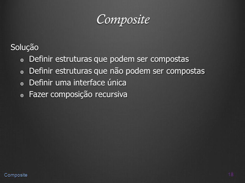 18 Composite Composite Solução Definir estruturas que podem ser compostas Definir estruturas que podem ser compostas Definir estruturas que não podem