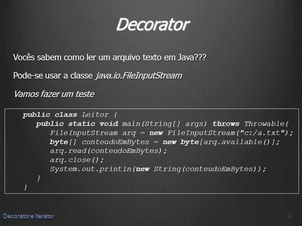 Decorator Vocês sabem como ler um arquivo texto em Java??? Pode-se usar a classe java.io.FileInputStream Vamos fazer um teste 2 Decorator e Iterator p