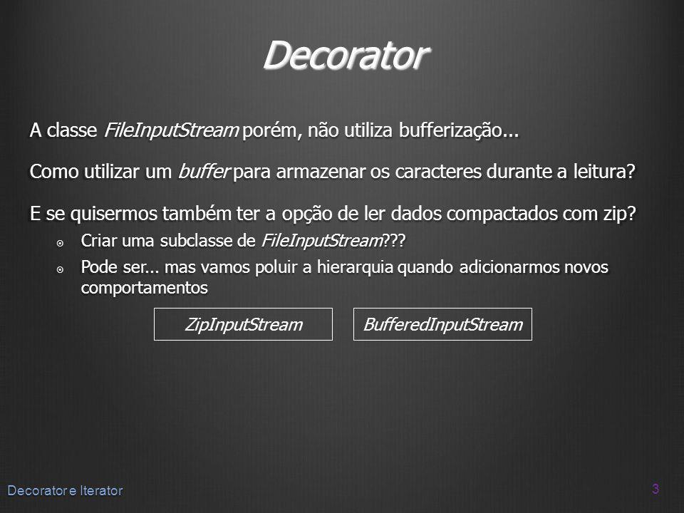 Decorator Usando herança 4 Decorator e Iterator ZipInputStreamBufferedInputStream FileInputStream ZipBufferedInputStream Poluição da hierarquia!!!