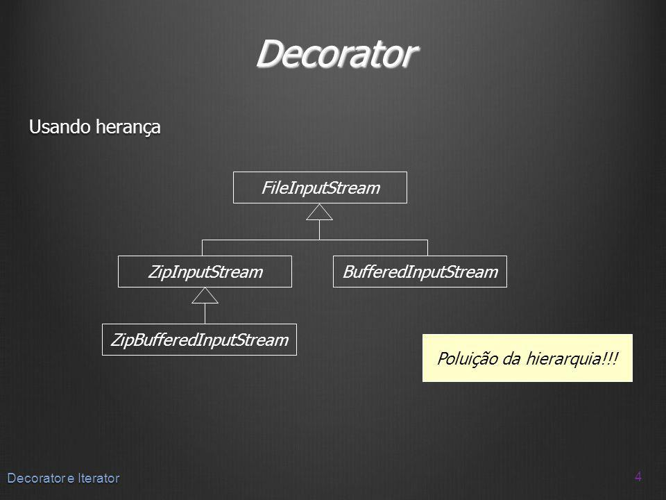 Decorator Usando herança 4 Decorator e Iterator ZipInputStreamBufferedInputStream FileInputStream ZipBufferedInputStream Poluição da hierarquia!!!
